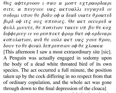 [Dziś po południu zobaczyłem całkowicie niezwykły widok. Pingwin zajmował się sodomią ciała martwego ptaka o białym gardle z własnego gatunku. Akt trwał całą minutę, pozycja przyjęta przez samca nie różniła się pod żadnym względem od normalnej kopulacji, i cały akt przebiegł aż do końcowego wklęśnięcia steku (kloaki)]