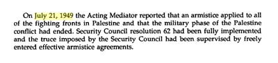 [21 lipca 1949 r. pełniący obowiązki Mediatora poinformował, że zawieszenie broni obowiązuje na wszystkich frontach walk w Palestynie i że militarny etap konfliktu zakończył się. Rezolucja Rady Bezpieczeństwa 62 została w pełni wdrożona w życie i rozejm narzucony przez Radę Bezpieczeństwa był nadzorowany przez dobrowolnie zawarte porozumienia o zawieszeniu broni.]