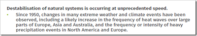 [Destabilizacja naturalnych systemów zachodzi z bezprecedensową szybkością.Od 1950 r. zmiany w wielu skrajnych wydarzeniach pogodowych i klimatycznych, włącznie z prawdopodobnym wzrostem fal upałów w dużych częściach Europy, Azji i Australii oraz częstości lub intensywności ciężkich opadów w Ameryce północnej i w Europie.]