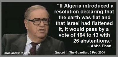 Gdyby Algieria zgłosiła rezolucję deklarującą, że ziemia jest płaska i że to Izrael ją spłaszczył, zostałaby przyjęta w głosowaniu stosunkiem głosów 164 do 13 przy 26 głosach wstrzymujących się – Abba Eban.