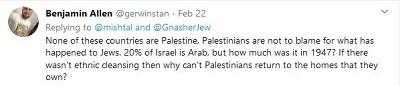 [Żaden z tych krajów nie jest Palestyną, Palestyńczycy nie są winni temu, co stało się z Żydami. 20% [populacji] Izraela jest arabskie, ale ile było w 1947 roku? Jeśli nie było tam czystki etnicznej, dlaczego Palestyńczycy nie mogą wrócić do domów, których są właścicielami?]