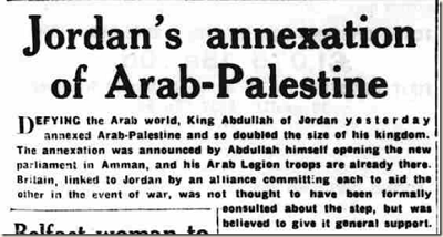 [Anektowanie przez Jordanię arabskiej Palestyny.Przeciwstawiając się światu arabskiemu, król Abdullah z Jordanii wczoraj zaanektował arabską Palestynę i podwoił w ten sposób rozmiar swojego królestwa. Aneksję ogłosił sam Abdullah, otwierając nowy parlament w Ammanie, a jego żołnierze Legionu Arabskiego już tam byli. Wielka Brytania, związana z Jordanią sojuszem zobowiązującym każdą ze stron do pomocy tej drugiej na wypadek wojny, nie była, jak się sądzi, formalnie konsultowana w sprawie tego kroku, ale sądzi się, że dała ogólną zgodę.]