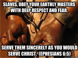 Niewolnicy, ze czcią i bojaźnią bądźcie posłuszni waszym doczesnym panom, jak Chrystusowi, nie służąc tylko dla oka, lecz jako niewolnicy Chrystusa. (List do Efezjan 6:5, Biblia Tysiąclecia)