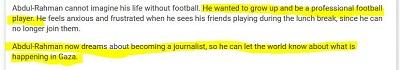 [Abdul-Rahman nie umie sobie wyobrazić życia bez futbolu. Chciał dorosnąć i być zawodowym futbolistą. Czuje niepokój i frustrację, kiedy widzi przyjaciół grających podczas przerwy obiadowej, bo nie może już do nich dołączyć.Abdul-Rahman marzy teraz o zostaniu dziennikarzem, żeby móc opowiedzieć światu, co dzieje się w Gazie.]<br />