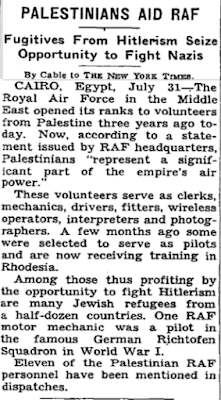 """PALESTYŃCZYCY WSPIERAJĄ RAF<br />Uciekinierzy spod hitleryzmu korzystają z okazji, by walczyć z nazistamiTelegram do """"New York Times"""".KAIR, Egipt, 31 lipca – Dokładnie trzy lata temu Royal Air Force na Bliskim Wschodzie otwarł szeregi dla ochotników z Palestyny. Obecnie, według oświadczenia wydanego przez kwaterę główną RAF, Palestyńczycy """"stanowią znaczącą część sił powietrznych imperium"""".<br />Ci ochotnicy służą jako urzędnicy, mechanicy, kierowcy, monterzy, operatorzy radiowi, tłumacze i fotografowie. Kilka miesięcy temu kilku zostało wybranych, by służyć jako piloci i obecnie otrzymują szkolenie w Rodezji.<br />Wśród tych, którzy w ten sposób korzystają z okazji, by walczyć z hitleryzmem, jest wielu uchodźców żydowskich z kilku krajów. Jeden z mechaników RAF był pilotem w słynnym niemieckim szwadronie Richtofen podczas I Wojny Światowej.<br />Jedenastu Palestyńczyków personelu RAF wymieniono w rozkazach dziennych.]"""