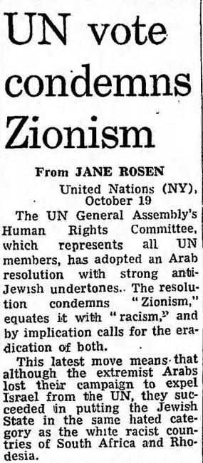 """[Głosowanie w ONZ potępia syjonizmZgromadzenie Ogólne Komisji Praw Człowieka ONZ, które reprezentuje wszystkich członków ONZ, przyjęło arabską rezolucję z silnymi antyżydowskimi akcentami. Rezolucja potępia """"syjonizm"""", zrównuje go z """"rasizmem"""" i z tego należy się domyślać, że wzywa do wyplenienia obu.To najnowsze posunięcie oznacza, że chociaż Arabowie przegrali kampanię o wyrzucenie Izraela z ONZ, udało im się wstawić państwo żydowskie do tej samej znienawidzonej kategorii białych krajów rasistowskich, co Afrykę Południową i Rodezję.]"""