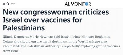 [Nowa kongresmenka krytykuje Izrael w sprawie szczepionek dla PalestyńczykówDemokratka z Illinois, Marie Newman, powiedziała, że izraelski premier, Benjamin Netanjahu, powinien zapewnić, że Palestyńczycy na Zachodnim Brzegu także są szczepieni. Podobno Autonomia Palestyńska bada możliwości otrzymania szczepionek od Izraela]