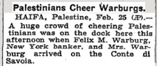 [Palestyńczycy przyjmują wiwatami WarburgówHAJFA, Palestyna, 25 lutego (AP)Wielki tłum wiwatujących Palestyńczyków był w porcie dziś popołudniu, kiedy Felix M. Warburg, bankier z Nowego Jorku, i pani Warburg przybyli na Conte di Savoia.]