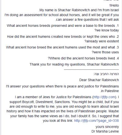 Nazywam się Shachar Rabinovitch i jestem z Izraela. Robię pracę dla szkoły o koniach i byłoby wspaniale, gdyby mogła pani odpowiedzieć mi na kilka pytań.1. Jakie pradawne rasy koni przetrwały i stanowią podstawę ras, które znamy dzisiaj?2. Jak pradawni ludzie tworzyli nowe rasy lub utrzymywali te, które już istniały?3.Których pradawnych ras najwięcej używali pradawni ludzie i do czego je używali?4. Gdzie żyły te pradawne rasy koni?Dziękuję za przeczytanie moich pytań. Shachar RabinovitchDroga Shachar RabinovitchOdpowiem na twoje pytania, kiedy w Palestynie będzie pokój i sprawiedliwość dla Palestyńczyków.<br />Jestem członkiem Żydzi za Sprawiedliwością dla Palestyńczyków. Popieram Bojkot, Dywestycje, Sankcje. Jesteś dzieckiem, ale jeśli jesteś wystarczająco duża, żeby pisać do mnie, to jesteś wystarczająco duża, żeby poznać historię Izraela i jaki to wpłynęło na lud palestyński. Może twoja rodzina ma takie poglądy, jak ja, ale wątpię w to. Proponuję więc, żebyś zajrzała na ten link [link].Z poważaniemDr Marsha Levine