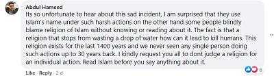 [Jest tak godne pożałowania słuchanie o tym smutnym incydencie, jestem zdziwiony, że używają imienia islamu do tak okrutnych działań, z drugiej strony niektórzy ludzie ślepo winią religię islamu bez poznania jej lub czytania o niej. Faktem jest, że religia, która powstrzymuje przed zmarnowaniem kropli wody, jak może prowadzić do zabijania ludzi. Ta religia istnieje przez ostatnich 1400 lat i nigdy nie widzieliśmy ani jednej osoby wykonującej takie działanie przez 30 lat wstecz. Uprzejmie proszę was wszystkich, byście nie sądzili religii za indywidualne działanie. Przeczytajcie islam zanim powiecie o nim cokolwiek.]